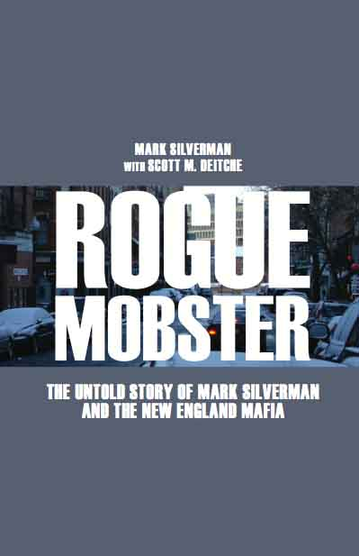 Rogue Mobster: The Untold Story of Mark Silverman and the New England Mafia by Mark Silverman and Scott Deitche
