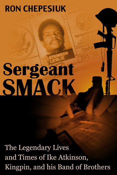 Ron Chepesiuks new book, Sergeant Smack, The Legendary Lives and Times of Ike Atkinson., Kingpin, and his Band of Brothers