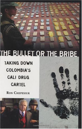 The Bullet or the Bribe: Taking Down Colombia's Cali Drug Cartel by Ron Chepesiuk
